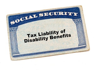 Are You Taxing Your Recovery? Understanding Your Tax Liability of Disability Benefits